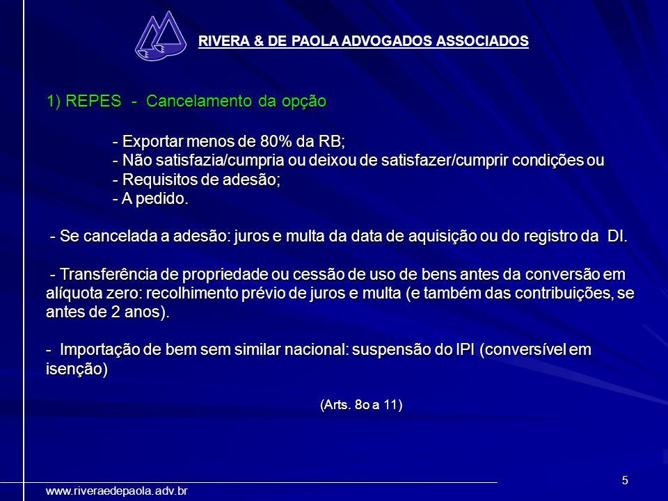 5 RIVERA & DE PAOLA ADVOGADOS ASSOCIADOS www.riveraedepaola.adv.br 1) REPES - Cancelamento da opção - Exportar menos de 80% da RB; - Não satisfazia/cu