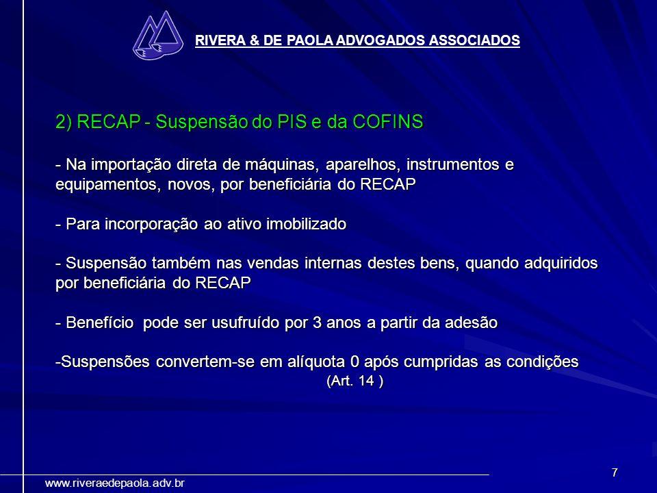 7 RIVERA & DE PAOLA ADVOGADOS ASSOCIADOS www.riveraedepaola.adv.br 2) RECAP - Suspensão do PIS e da COFINS - Na importação direta de máquinas, aparelh
