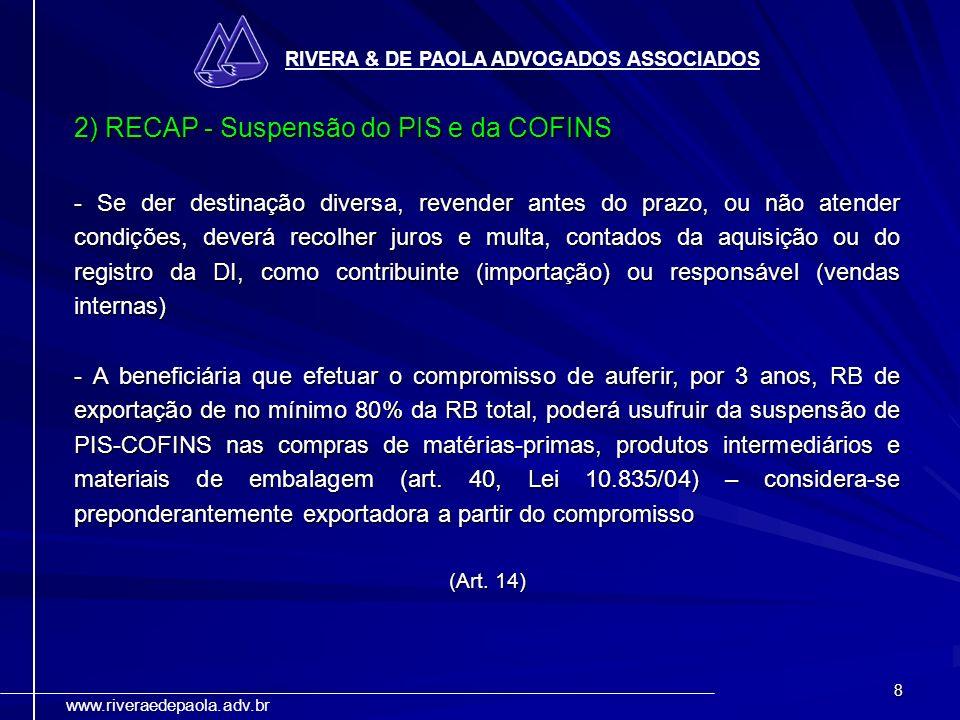 8 RIVERA & DE PAOLA ADVOGADOS ASSOCIADOS www.riveraedepaola.adv.br 2) RECAP - Suspensão do PIS e da COFINS - Se der destinação diversa, revender antes