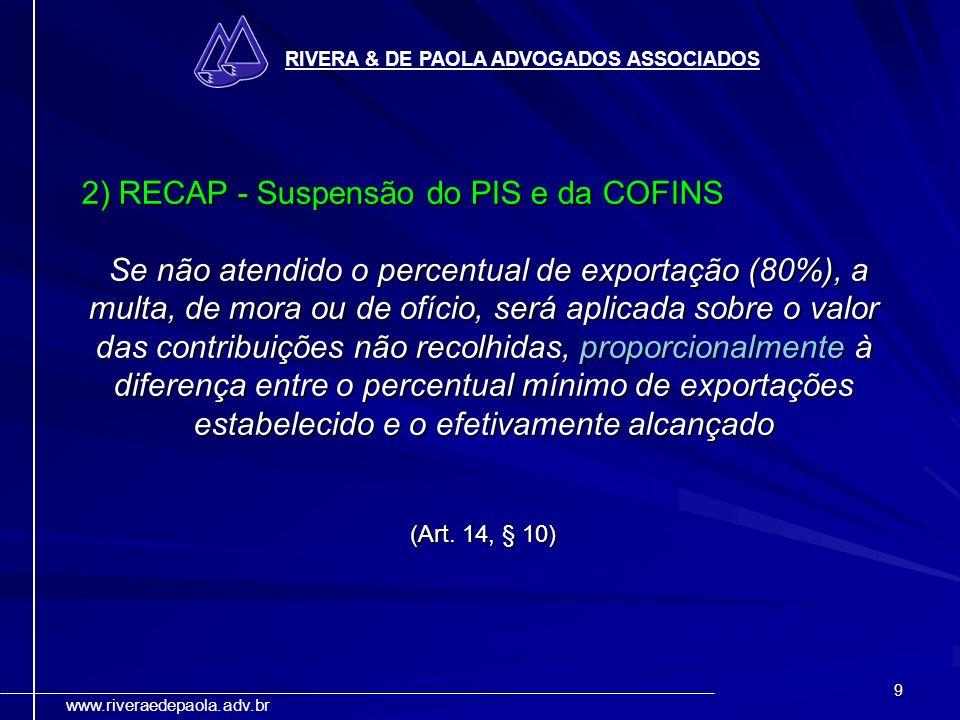 9 RIVERA & DE PAOLA ADVOGADOS ASSOCIADOS www.riveraedepaola.adv.br 2) RECAP - Suspensão do PIS e da COFINS Se não atendido o percentual de exportação