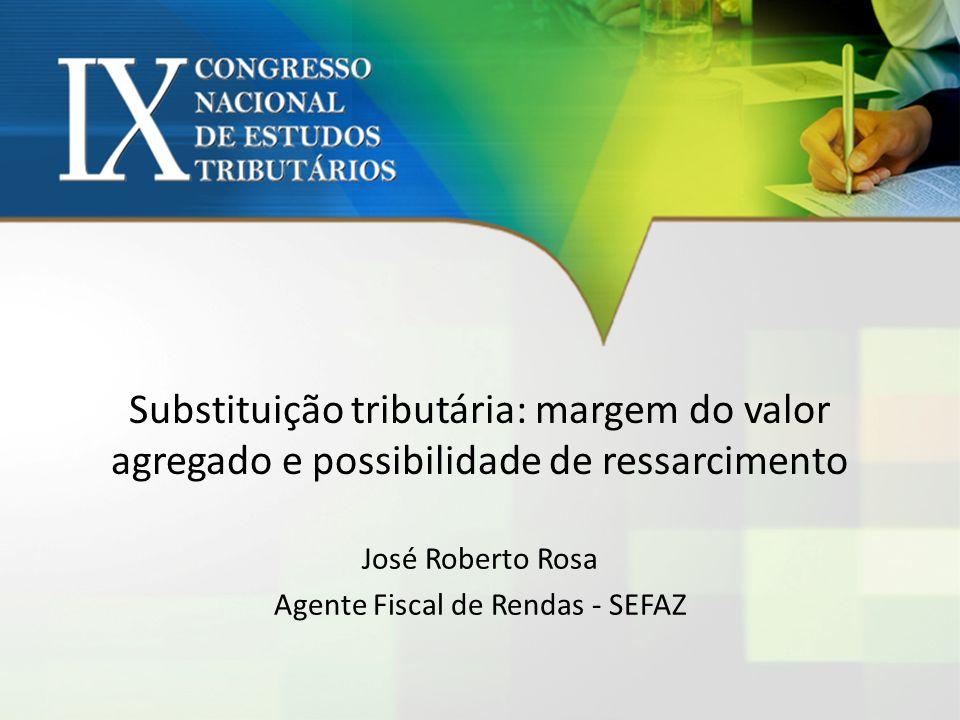 Substituição tributária: margem do valor agregado e possibilidade de ressarcimento José Roberto Rosa Agente Fiscal de Rendas - SEFAZ