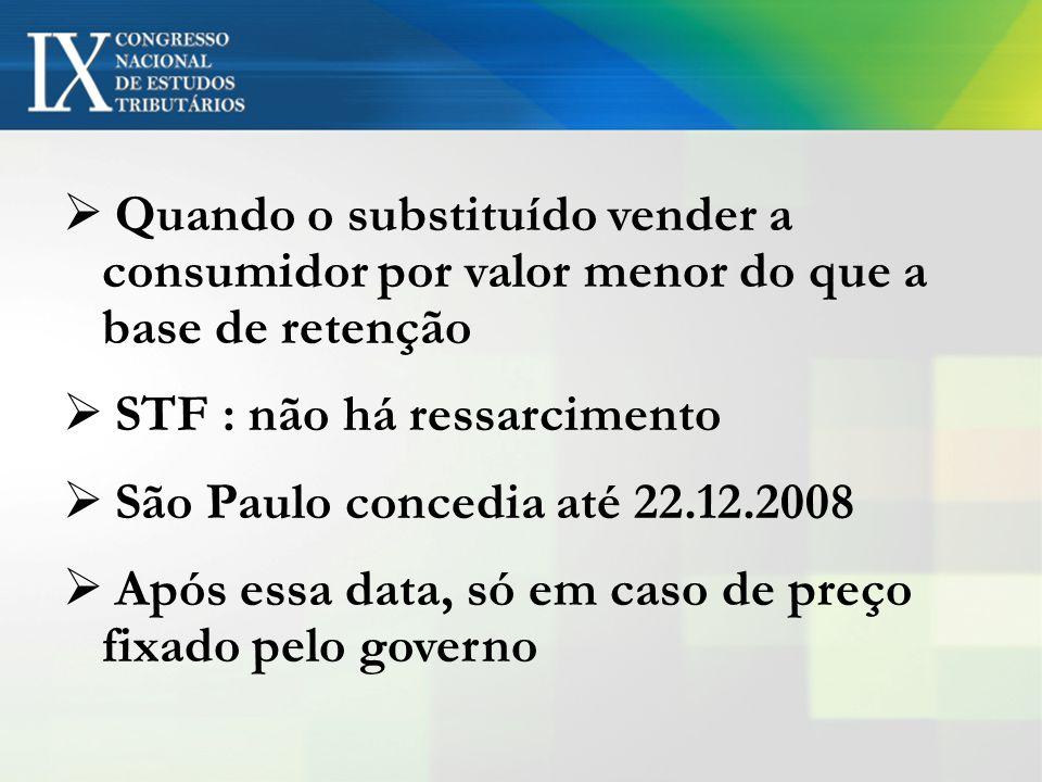 Quando o substituído vender a consumidor por valor menor do que a base de retenção STF : não há ressarcimento São Paulo concedia até 22.12.2008 Após e
