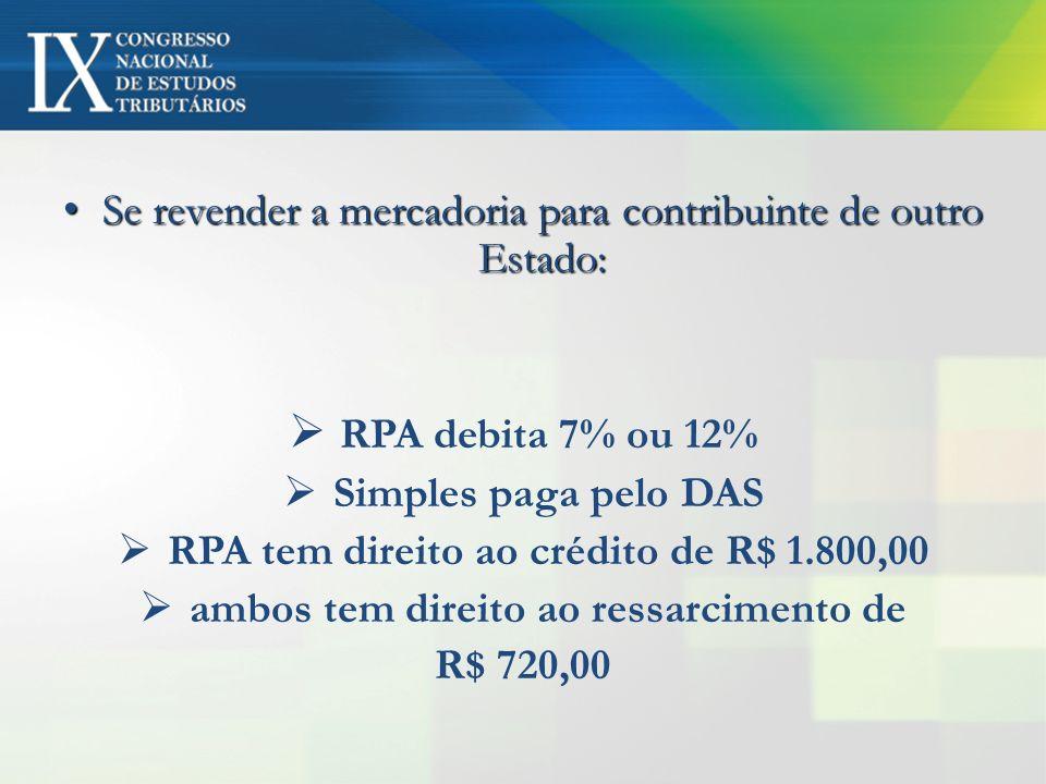 Se revender a mercadoria para contribuinte de outro Estado: Se revender a mercadoria para contribuinte de outro Estado: RPA debita 7% ou 12% Simples p