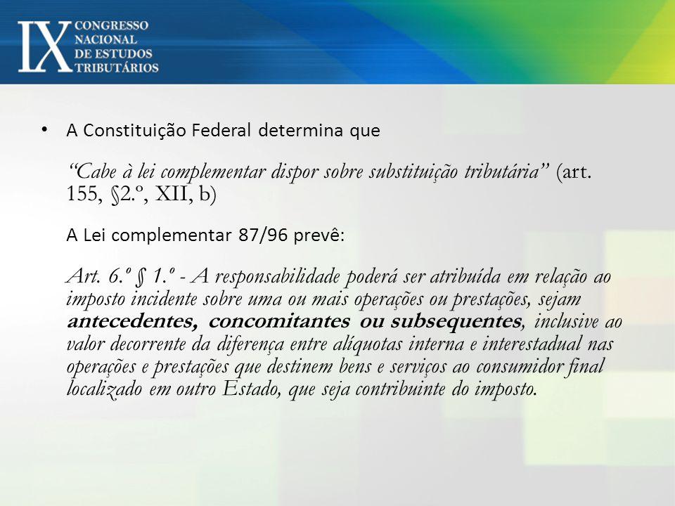 A Constituição Federal determina que Cabe à lei complementar dispor sobre substituição tributária (art. 155, §2.º, XII, b) A Lei complementar 87/96 pr