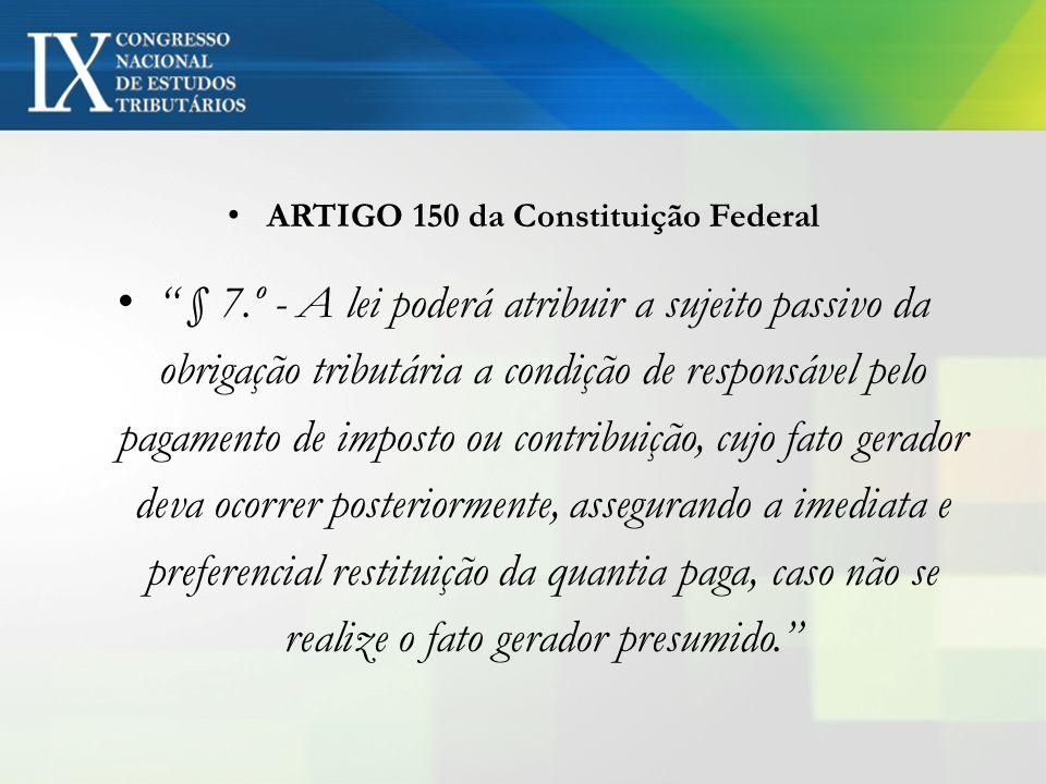 ARTIGO 150 da Constituição Federal § 7.º - A lei poderá atribuir a sujeito passivo da obrigação tributária a condição de responsável pelo pagamento de