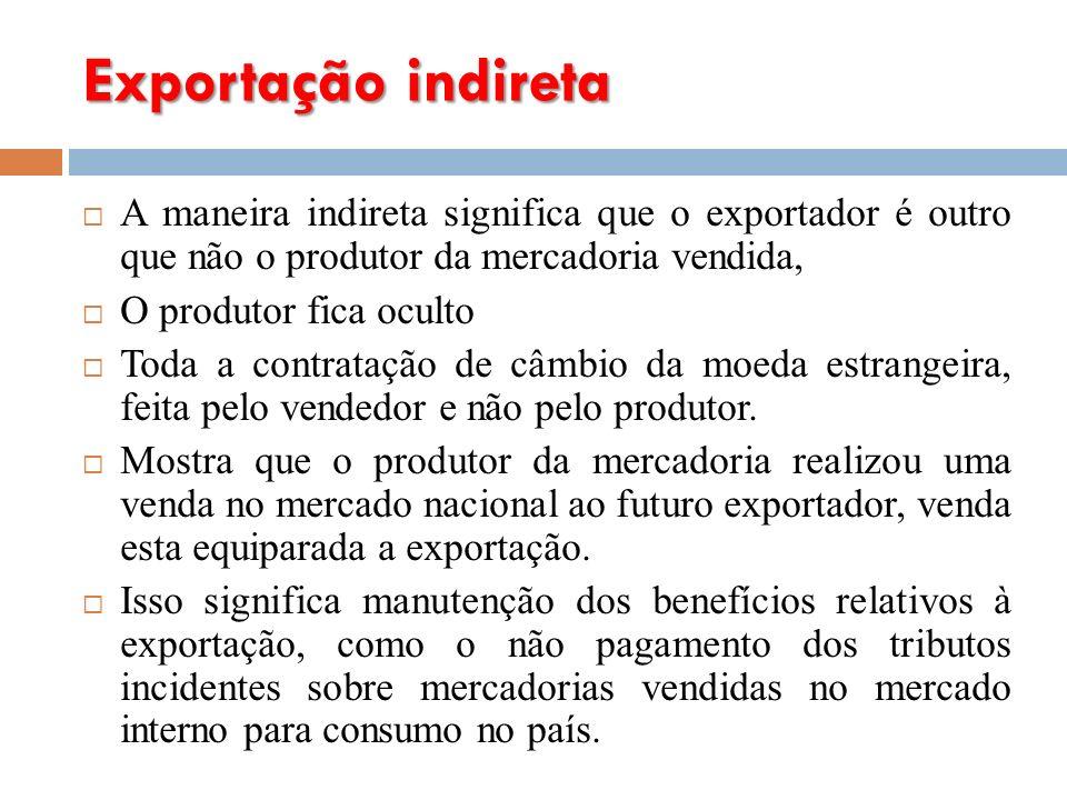Exportação indireta A maneira indireta significa que o exportador é outro que não o produtor da mercadoria vendida, O produtor fica oculto Toda a contratação de câmbio da moeda estrangeira, feita pelo vendedor e não pelo produtor.