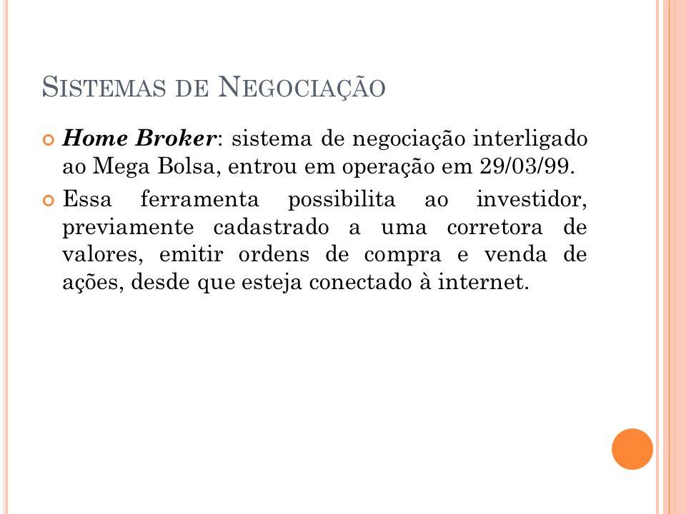 S ISTEMAS DE N EGOCIAÇÃO Home Broker : sistema de negociação interligado ao Mega Bolsa, entrou em operação em 29/03/99. Essa ferramenta possibilita ao