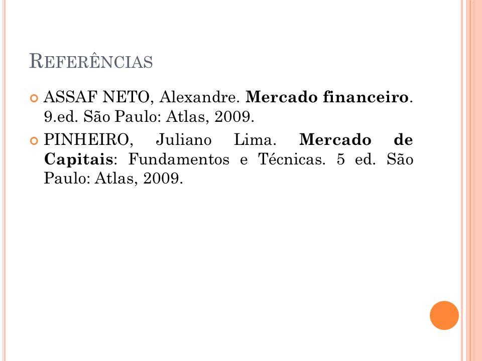 R EFERÊNCIAS ASSAF NETO, Alexandre. Mercado financeiro. 9.ed. São Paulo: Atlas, 2009. PINHEIRO, Juliano Lima. Mercado de Capitais : Fundamentos e Técn