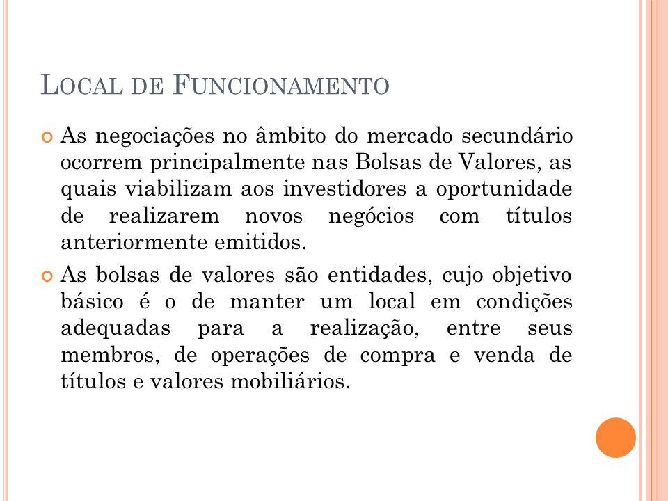 L OCAL DE F UNCIONAMENTO As negociações no âmbito do mercado secundário ocorrem principalmente nas Bolsas de Valores, as quais viabilizam aos investid