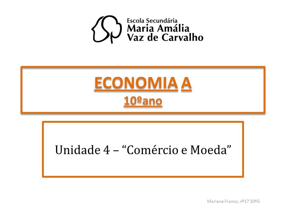 ECONOMIA A 10ºano Unidade 4 – Comércio e Moeda Mariana Franco, nº17 10ºG