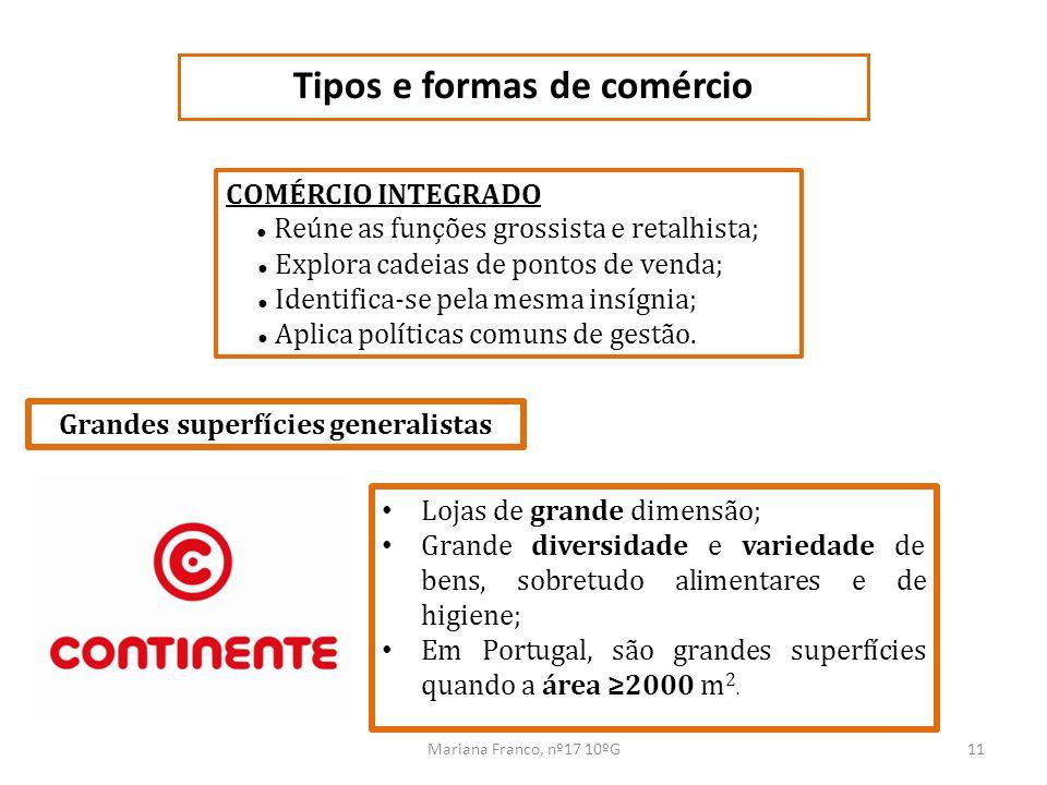 Mariana Franco, nº17 10ºG11 Tipos e formas de comércio COMÉRCIO INTEGRADO Reúne as funções grossista e retalhista; Explora cadeias de pontos de venda;