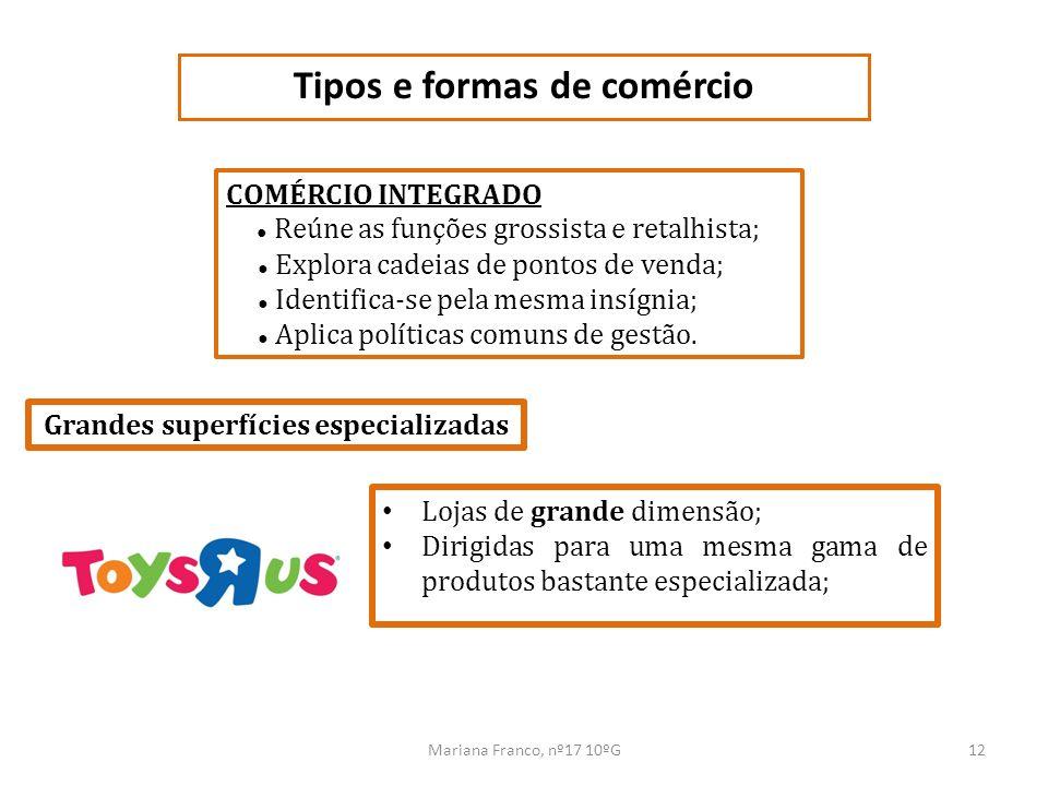 Mariana Franco, nº17 10ºG12 Tipos e formas de comércio COMÉRCIO INTEGRADO Reúne as funções grossista e retalhista; Explora cadeias de pontos de venda;