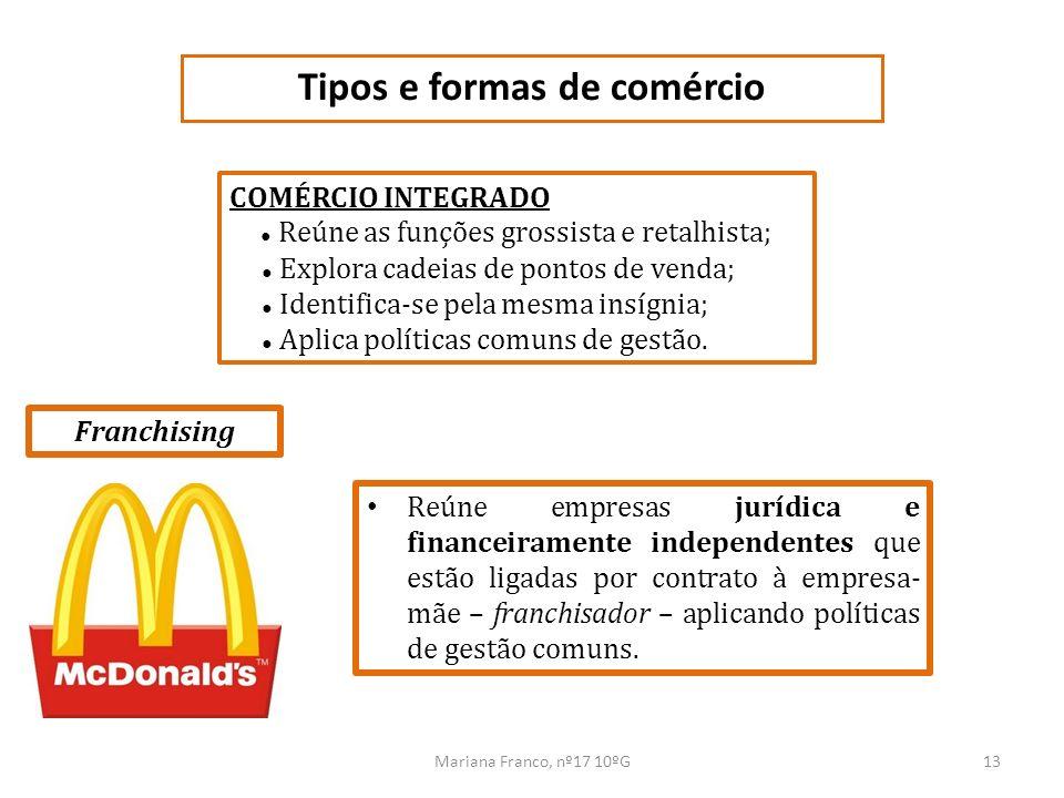 Mariana Franco, nº17 10ºG13 Tipos e formas de comércio COMÉRCIO INTEGRADO Reúne as funções grossista e retalhista; Explora cadeias de pontos de venda;
