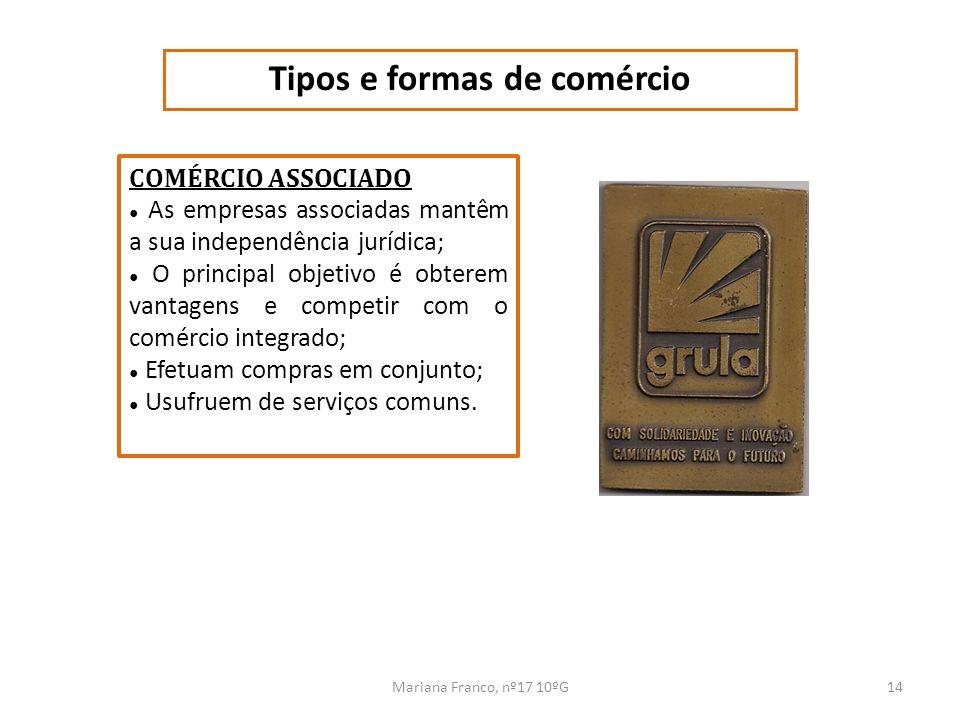 Mariana Franco, nº17 10ºG14 Tipos e formas de comércio COMÉRCIO ASSOCIADO As empresas associadas mantêm a sua independência jurídica; O principal obje