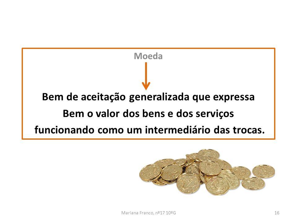 Mariana Franco, nº17 10ºG16 Moeda Bem de aceitação generalizada que expressa Bem o valor dos bens e dos serviços funcionando como um intermediário das