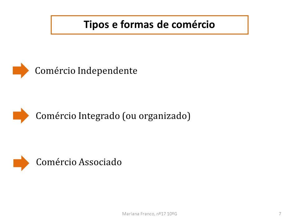 Mariana Franco, nº17 10ºG8 Tipos e formas de comércio COMÉRCIO INDEPENDENTE Empresas familiares de pequena dimensão; Número reduzido de empregados; Operam num único ponto de venda; Apresentam algum grau de especialização.