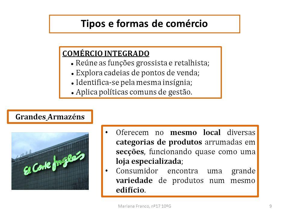 Mariana Franco, nº17 10ºG9 Tipos e formas de comércio COMÉRCIO INTEGRADO Reúne as funções grossista e retalhista; Explora cadeias de pontos de venda;