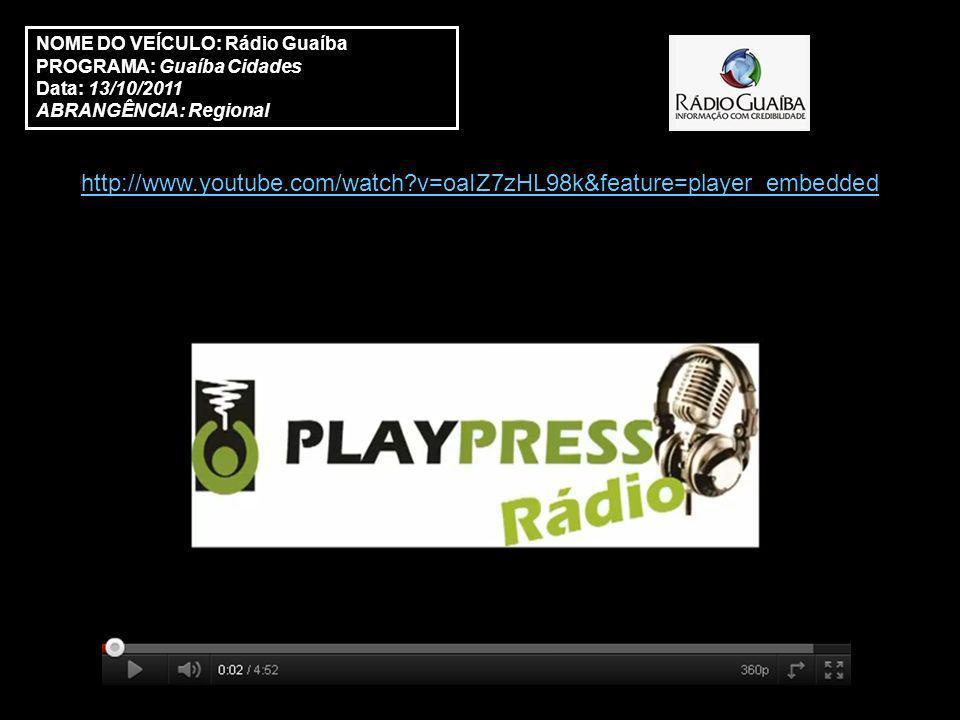 NOME DO VEÍCULO: Rádio Guaíba PROGRAMA: Guaíba Cidades Data: 13/10/2011 ABRANGÊNCIA: Regional http://www.youtube.com/watch v=oaIZ7zHL98k&feature=player_embedded