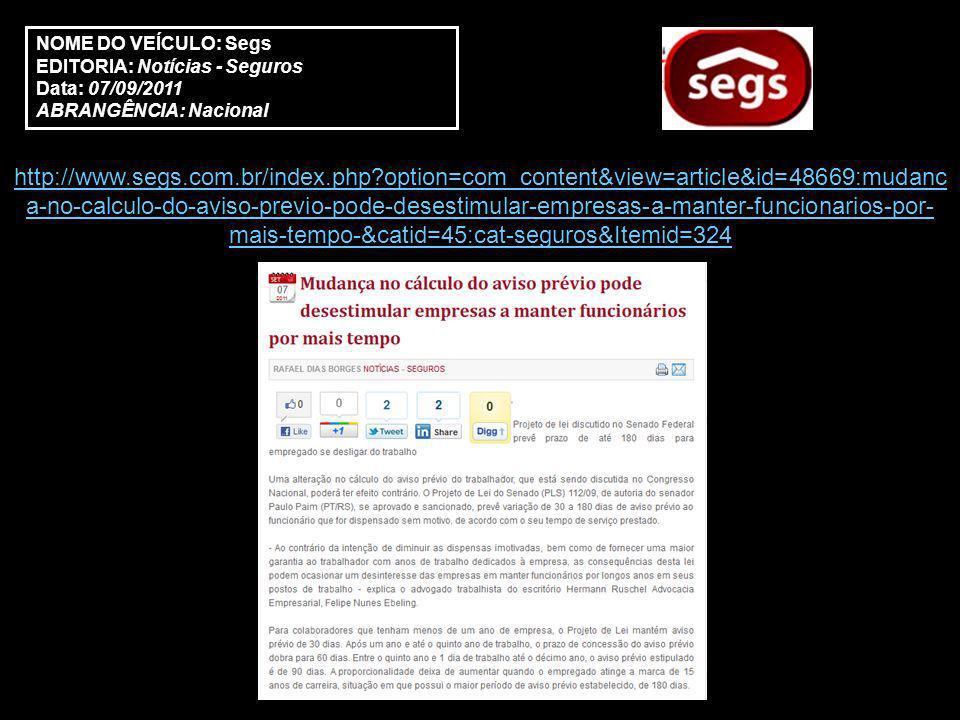 NOME DO VEÍCULO: Segs EDITORIA: Notícias - Seguros Data: 07/09/2011 ABRANGÊNCIA: Nacional http://www.segs.com.br/index.php option=com_content&view=article&id=48669:mudanc a-no-calculo-do-aviso-previo-pode-desestimular-empresas-a-manter-funcionarios-por- mais-tempo-&catid=45:cat-seguros&Itemid=324