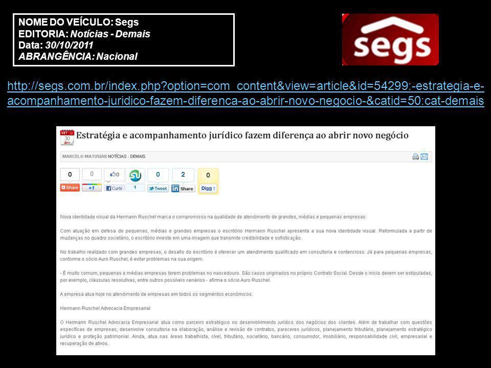 NOME DO VEÍCULO: Segs EDITORIA: Notícias - Demais Data: 30/10/2011 ABRANGÊNCIA: Nacional http://segs.com.br/index.php option=com_content&view=article&id=54299:-estrategia-e- acompanhamento-juridico-fazem-diferenca-ao-abrir-novo-negocio-&catid=50:cat-demais