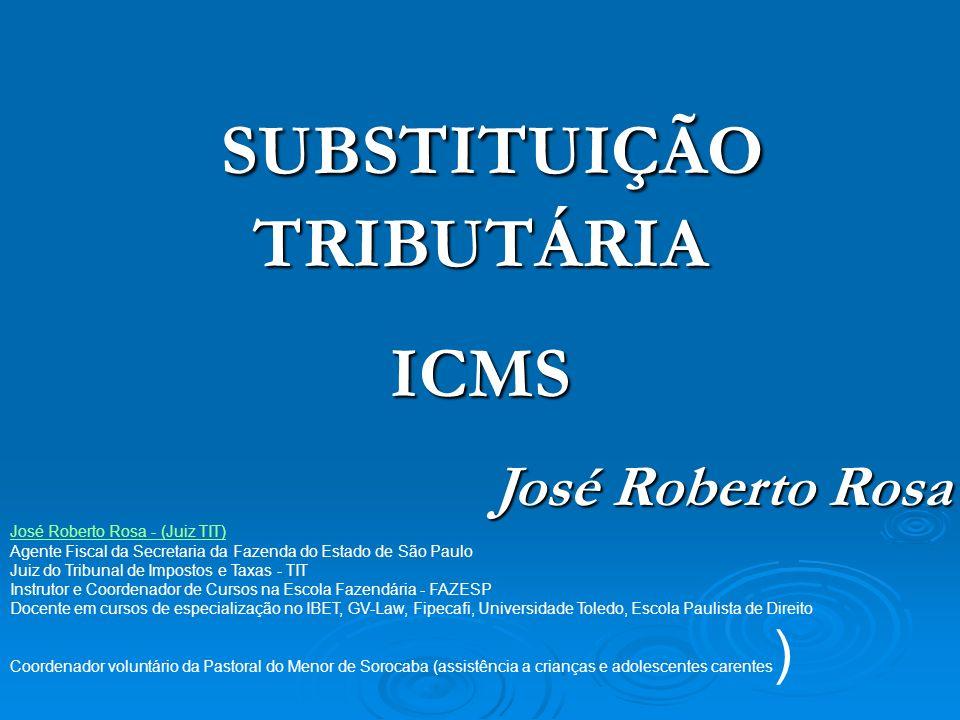 SUBSTITUIÇÃO TRIBUTÁRIA SUBSTITUIÇÃO TRIBUTÁRIAICMS José Roberto Rosa José Roberto Rosa - (Juiz TIT) Agente Fiscal da Secretaria da Fazenda do Estado