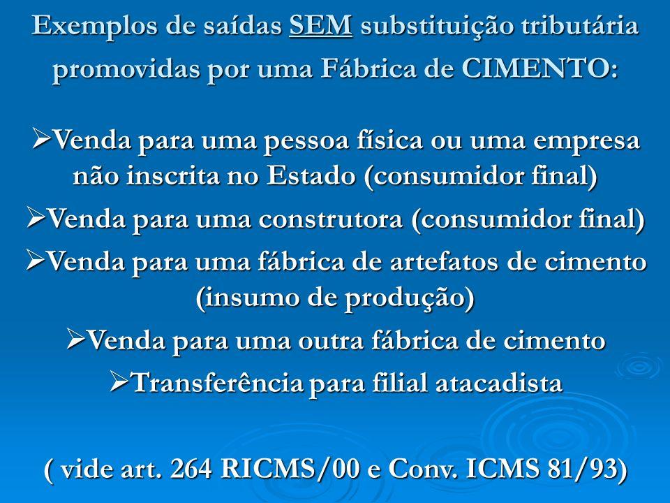 Exemplos de saídas SEM substituição tributária promovidas por uma Fábrica de CIMENTO: Venda para uma pessoa física ou uma empresa não inscrita no Esta