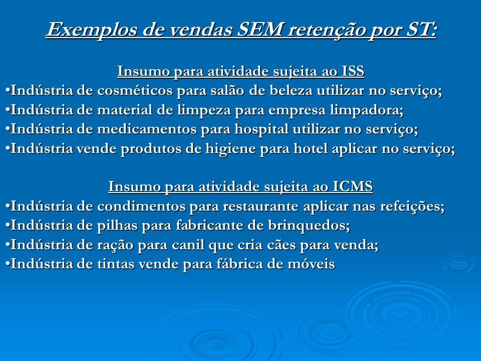 Exemplos de vendas SEM retenção por ST: Insumo para atividade sujeita ao ISS Indústria de cosméticos para salão de beleza utilizar no serviço;Indústri