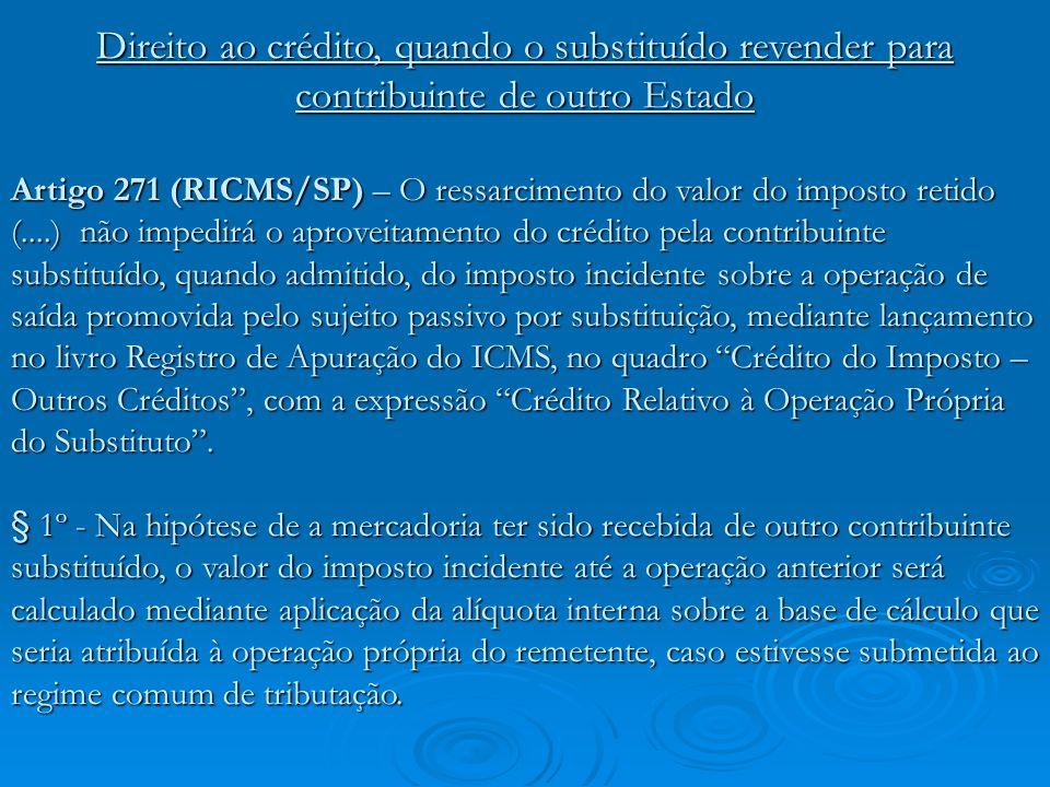 Direito ao crédito, quando o substituído revender para contribuinte de outro Estado Artigo 271 (RICMS/SP) – O ressarcimento do valor do imposto retido