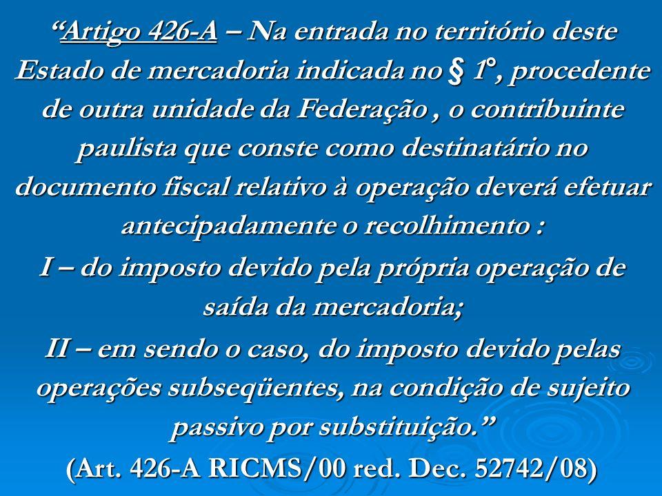 Artigo 426-A – Na entrada no território deste Estado de mercadoria indicada no § 1°, procedente de outra unidade da Federação, o contribuinte paulista