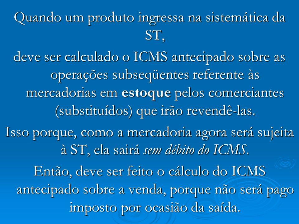 Quando um produto ingressa na sistemática da ST, deve ser calculado o ICMS antecipado sobre as operações subseqüentes referente às mercadorias em esto