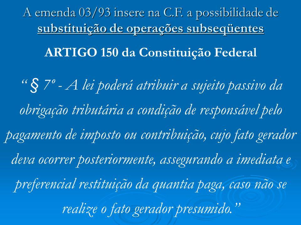 A emenda 03/93 insere na C.F. a possibilidade de substituição de operações subseqüentes ARTIGO 150 da Constituição Federal § 7º - A lei poderá atribui