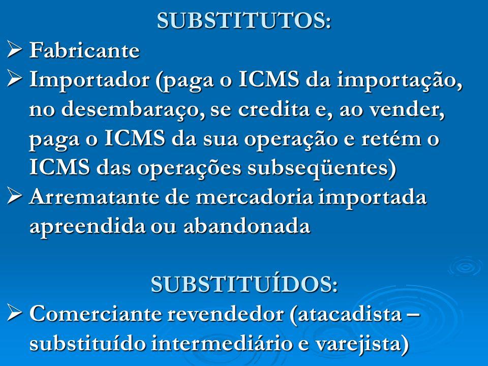 SUBSTITUTOS: Fabricante Fabricante Importador (paga o ICMS da importação, no desembaraço, se credita e, ao vender, paga o ICMS da sua operação e retém