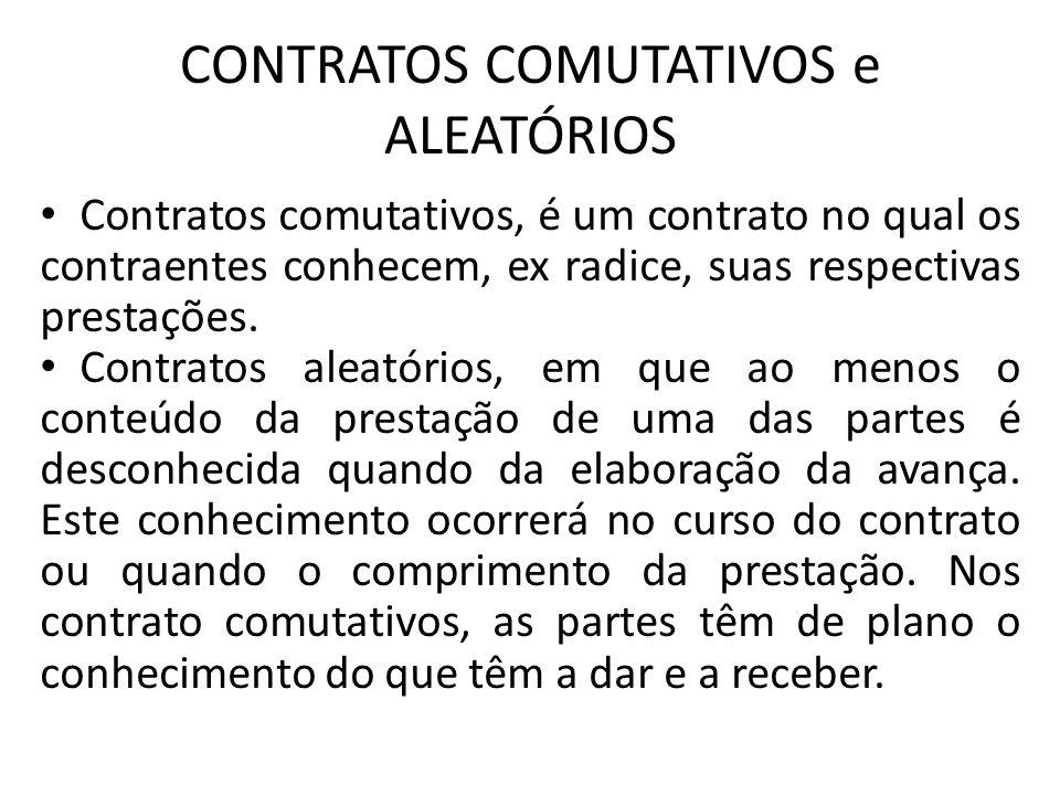 CONTRATOS COMUTATIVOS e ALEATÓRIOS Contratos comutativos, é um contrato no qual os contraentes conhecem, ex radice, suas respectivas prestações. Contr