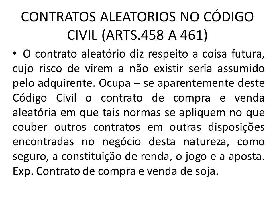 CONTRATOS ALEATORIOS NO CÓDIGO CIVIL (ARTS.458 A 461) O contrato aleatório diz respeito a coisa futura, cujo risco de virem a não existir seria assumi