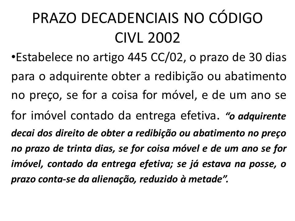 PRAZO DECADENCIAIS NO CÓDIGO CIVL 2002 Estabelece no artigo 445 CC/02, o prazo de 30 dias para o adquirente obter a redibição ou abatimento no preço,