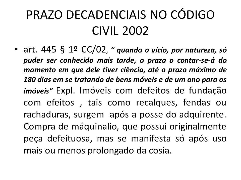 PRAZO DECADENCIAIS NO CÓDIGO CIVIL 2002 art. 445 § 1º CC/02, quando o vício, por natureza, só puder ser conhecido mais tarde, o praza o contar-se-á do