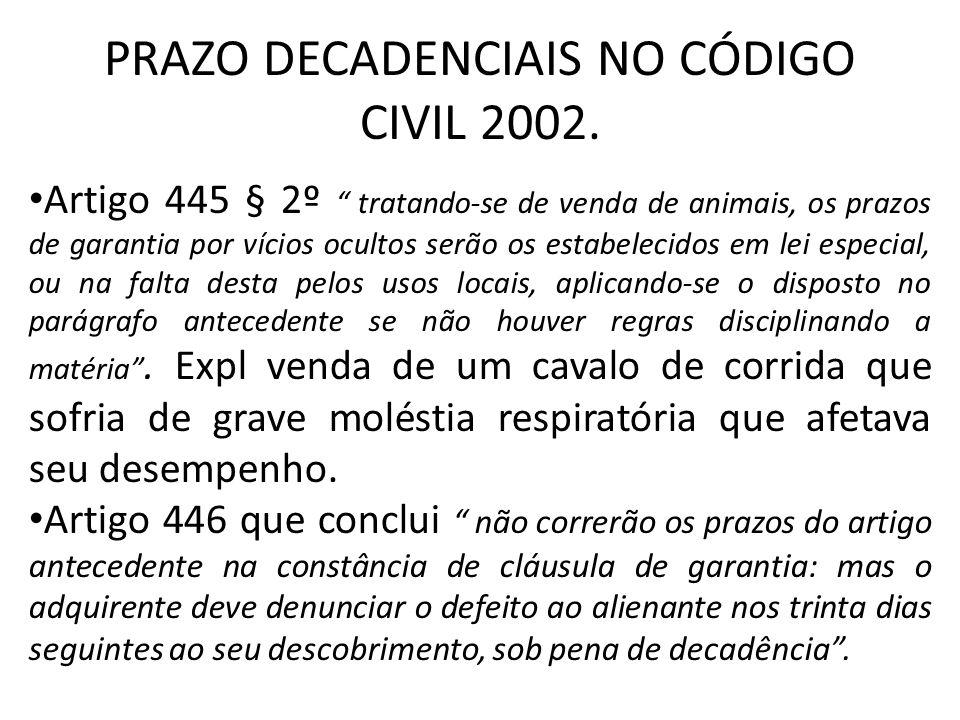 PRAZO DECADENCIAIS NO CÓDIGO CIVIL 2002. Artigo 445 § 2º tratando-se de venda de animais, os prazos de garantia por vícios ocultos serão os estabeleci