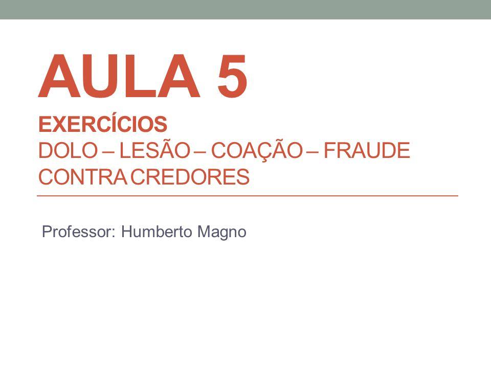 AULA 5 EXERCÍCIOS DOLO – LESÃO – COAÇÃO – FRAUDE CONTRA CREDORES Professor: Humberto Magno