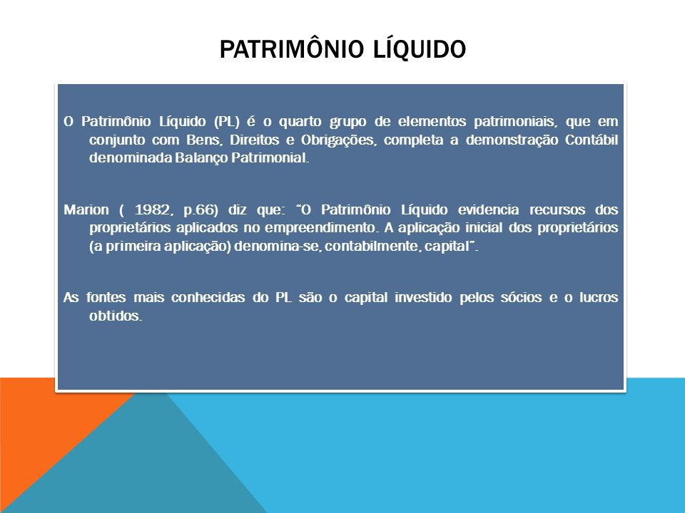 PATRIMÔNIO LÍQUIDO O Patrimônio Líquido (PL) é o quarto grupo de elementos patrimoniais, que em conjunto com Bens, Direitos e Obrigações, completa a d