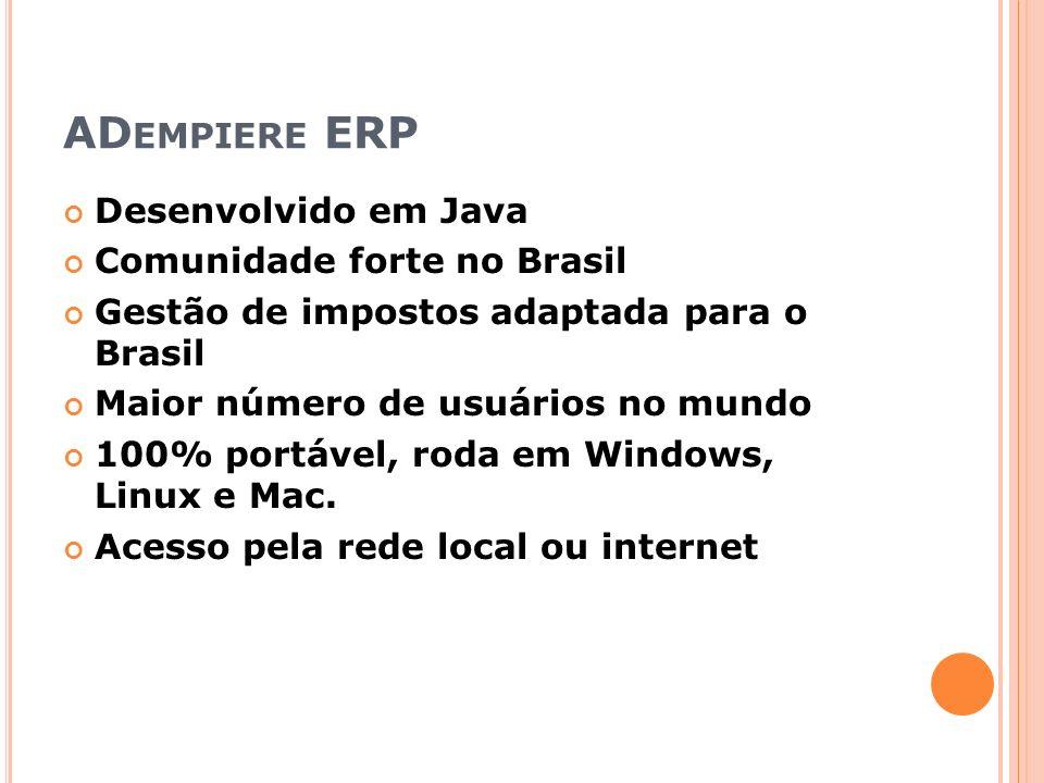 AD EMPIERE ERP Desenvolvido em Java Comunidade forte no Brasil Gestão de impostos adaptada para o Brasil Maior número de usuários no mundo 100% portável, roda em Windows, Linux e Mac.