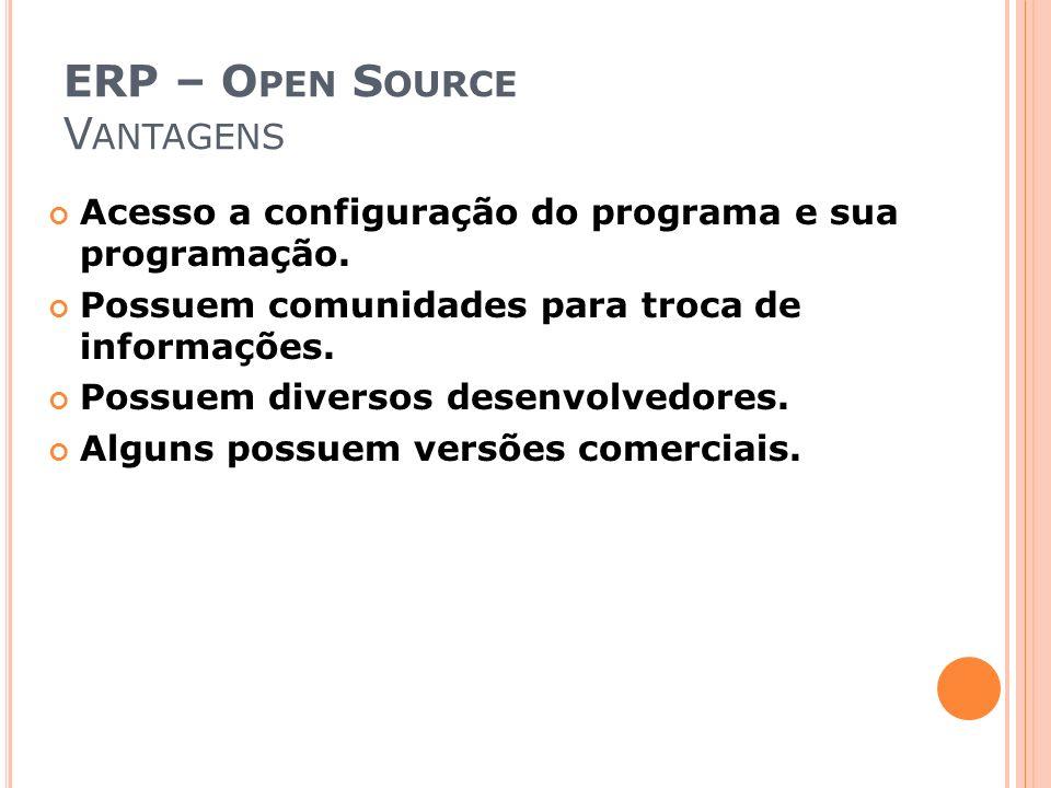 ERP – O PEN S OURCE V ANTAGENS Acesso a configuração do programa e sua programação. Possuem comunidades para troca de informações. Possuem diversos de