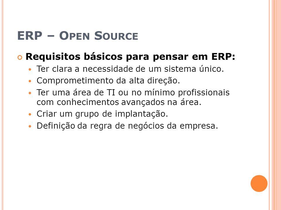 ERP – O PEN S OURCE Requisitos básicos para pensar em ERP: Ter clara a necessidade de um sistema único. Comprometimento da alta direção. Ter uma área