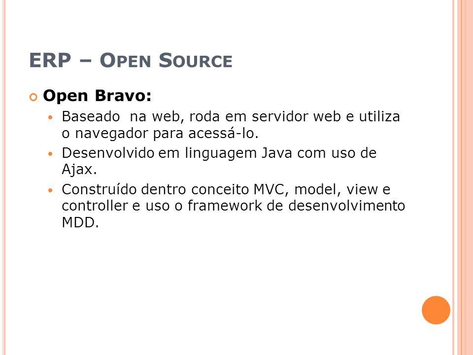 ERP – O PEN S OURCE Open Bravo: Baseado na web, roda em servidor web e utiliza o navegador para acessá-lo. Desenvolvido em linguagem Java com uso de A