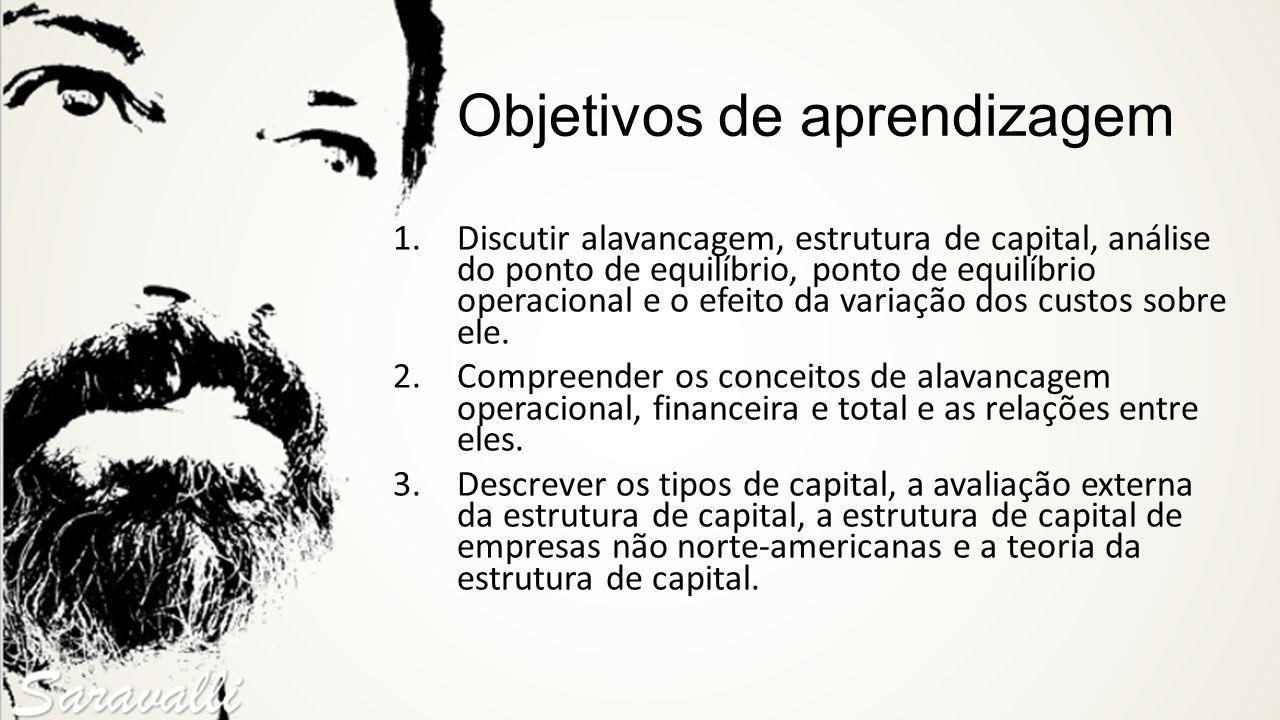 Objetivos de aprendizagem 1.Discutir alavancagem, estrutura de capital, análise do ponto de equilíbrio, ponto de equilíbrio operacional e o efeito da