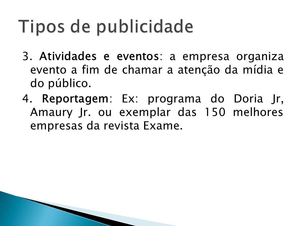 3. Atividades e eventos: a empresa organiza evento a fim de chamar a atenção da mídia e do público. 4. Reportagem: Ex: programa do Doria Jr, Amaury Jr