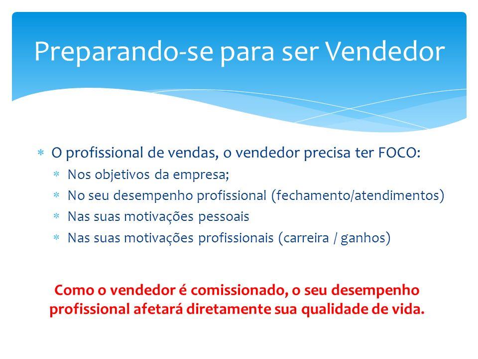 O profissional de vendas, o vendedor precisa ter FOCO: Nos objetivos da empresa; No seu desempenho profissional (fechamento/atendimentos) Nas suas motivações pessoais Nas suas motivações profissionais (carreira / ganhos) Preparando-se para ser Vendedor Como o vendedor é comissionado, o seu desempenho profissional afetará diretamente sua qualidade de vida.