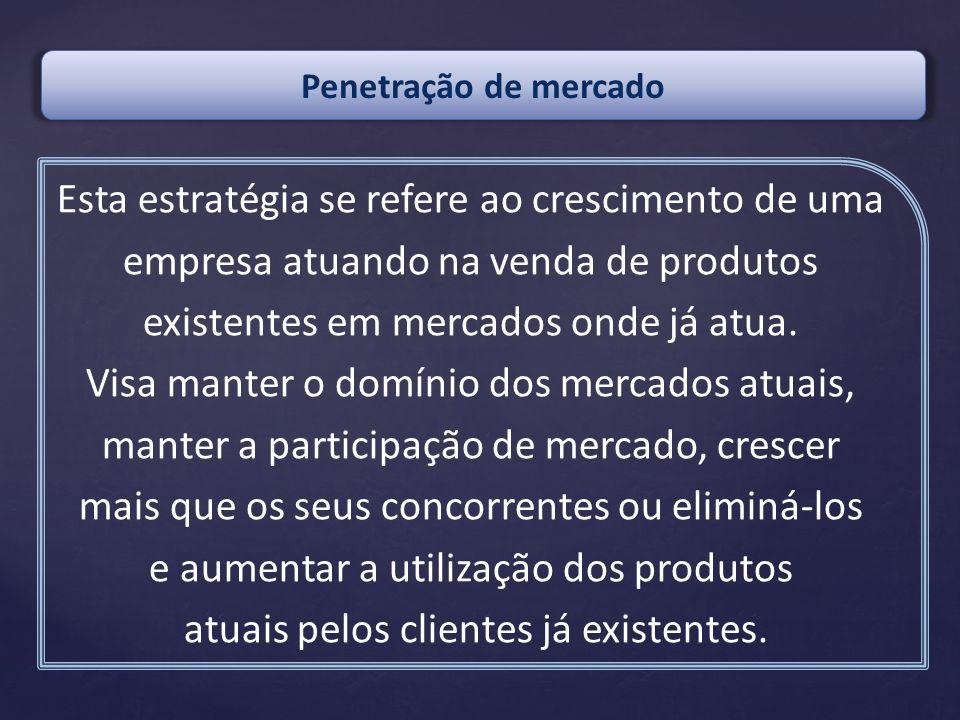 Esta estratégia se refere ao crescimento de uma empresa atuando na venda de produtos existentes em mercados onde já atua. Visa manter o domínio dos me