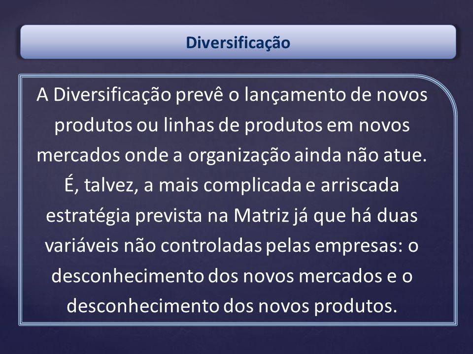 A Diversificação prevê o lançamento de novos produtos ou linhas de produtos em novos mercados onde a organização ainda não atue. É, talvez, a mais com