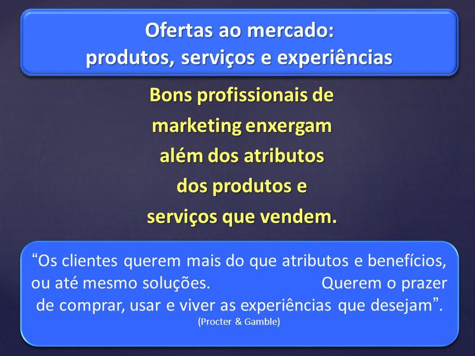 Bons profissionais de marketing enxergam além dos atributos dos produtos e serviços que vendem. Ofertas ao mercado: produtos, serviços e experiências