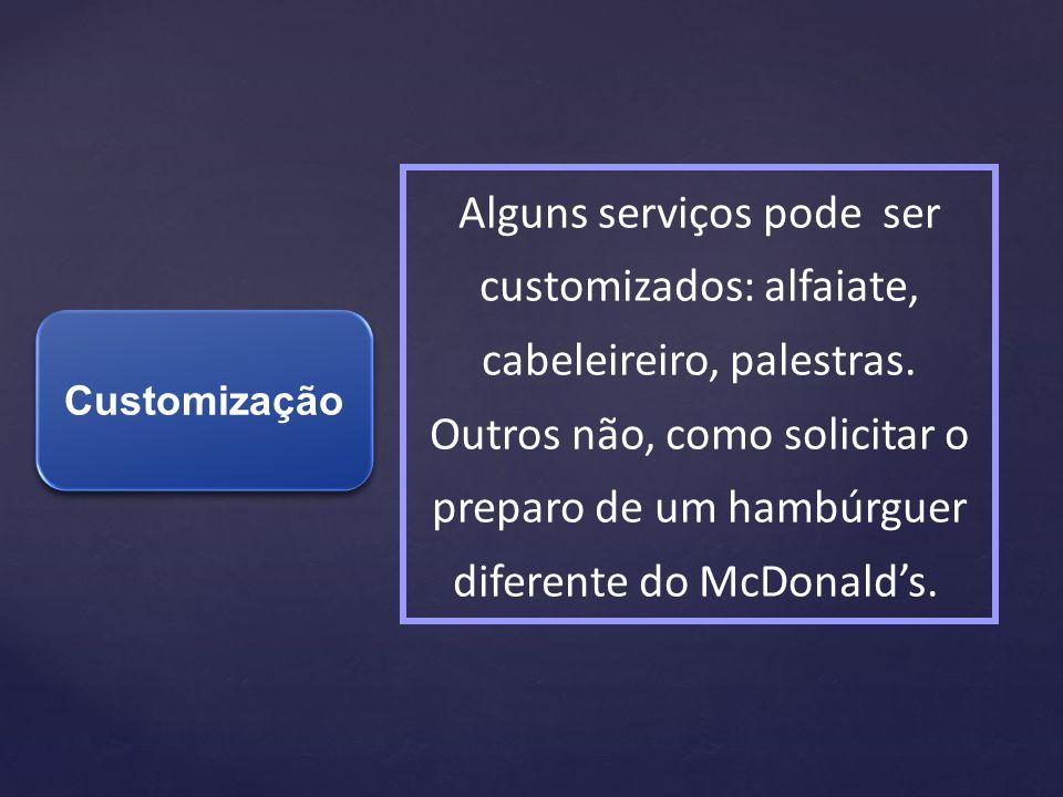 Customização Alguns serviços pode ser customizados: alfaiate, cabeleireiro, palestras. Outros não, como solicitar o preparo de um hambúrguer diferente